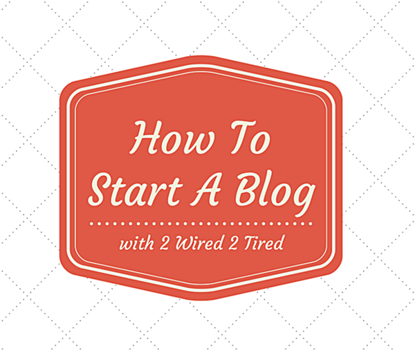 How To Start A Blog Series With 2 Wired 2 Tired